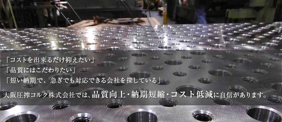 「コストを出来るだけ抑えたい」「品質にはこだわりたい」「短い納期で、急ぎでも対応できる会社を探している」大阪圧搾コルク株式会社では、品質向上・納期短縮・コスト低減に自信があります。